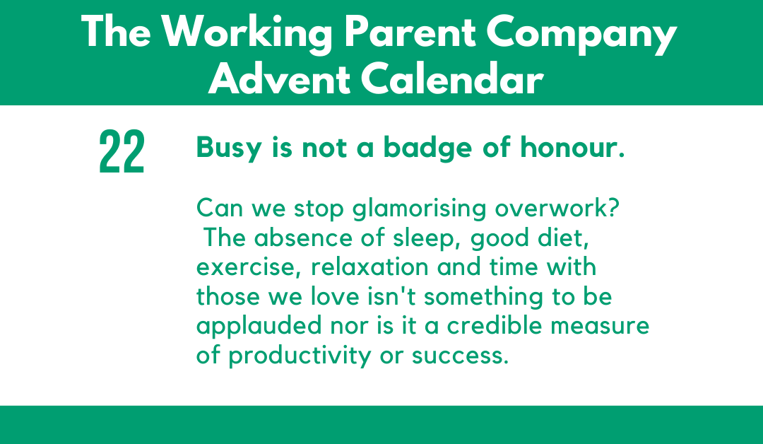 Advent Day Twenty-Two: Busy is not a badge of honour.