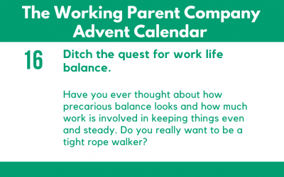 Advent Day Sixteen: Ditch the quest for work life balance.